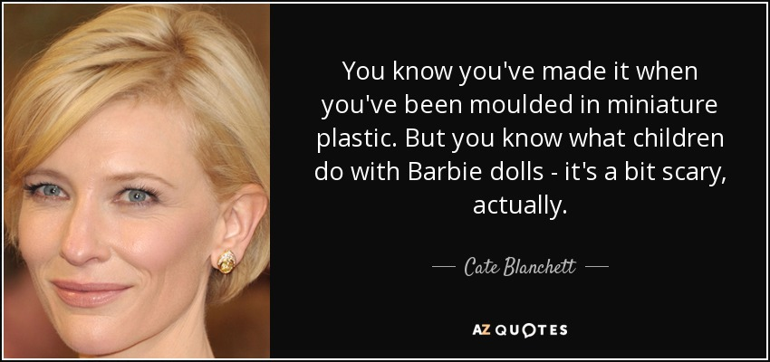 You know you've made it when you've been moulded in miniature plastic. But you know what children do with Barbie dolls - it's a bit scary, actually. - Cate Blanchett
