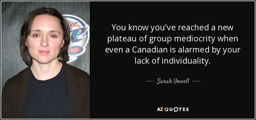 You know you've reached a new plateau of group mediocrity when even a Canadian is alarmed by your lack of individuality. - Sarah Vowell