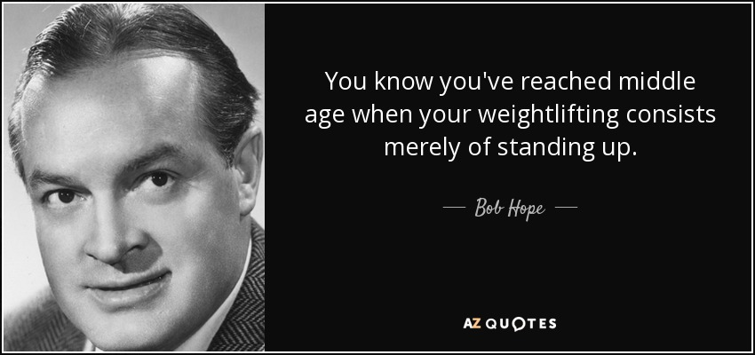 You know you've reached middle age when your weightlifting consists merely of standing up. - Bob Hope