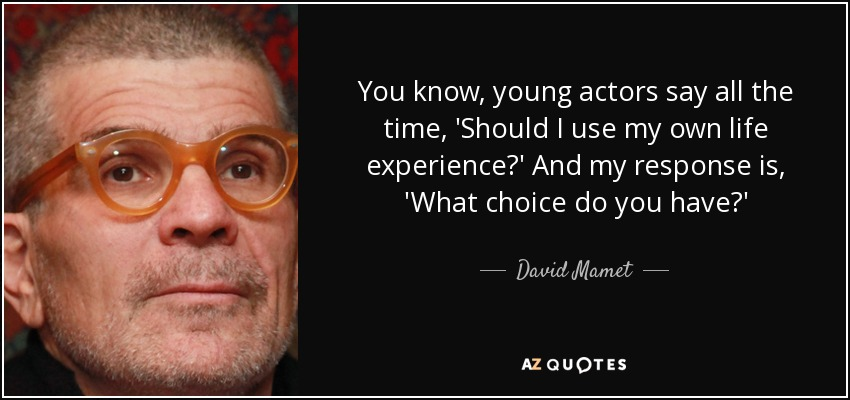 You know, young actors say all the time, 'Should I use my own life experience?' And my response is, 'What choice do you have?' - David Mamet