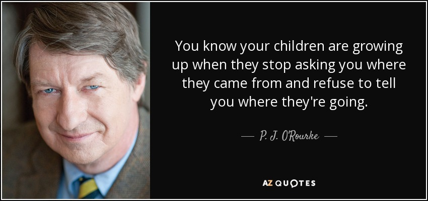 You know your children are growing up when they stop asking you where they came from and refuse to tell you where they're going. - P. J. O'Rourke