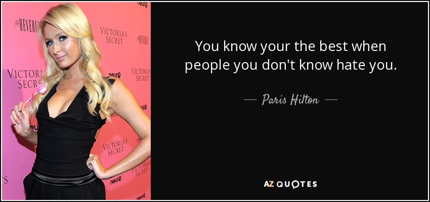 You know your the best when people you don't know hate you. - Paris Hilton