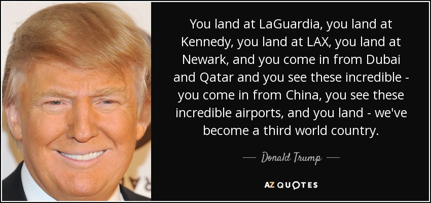 You land at LaGuardia, you land at Kennedy, you land at LAX, you land at Newark, and you come in from Dubai and Qatar and you see these incredible - you come in from China, you see these incredible airports, and you land - we've become a third world country. - Donald Trump