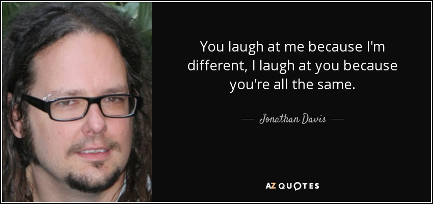 Jonathan Davis Quote You Laugh At Me Because Im Different I Laugh