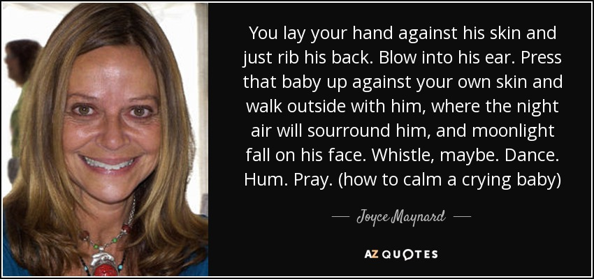 You lay your hand against his skin and just rib his back. Blow into his ear. Press that baby up against your own skin and walk outside with him, where the night air will sourround him, and moonlight fall on his face. Whistle, maybe. Dance. Hum. Pray. (how to calm a crying baby) - Joyce Maynard
