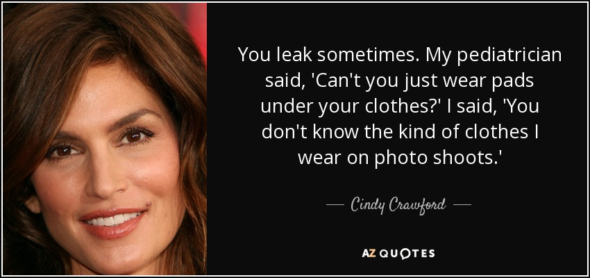 You leak sometimes. My pediatrician said, 'Can't you just wear pads under your clothes?' I said, 'You don't know the kind of clothes I wear on photo shoots.' - Cindy Crawford