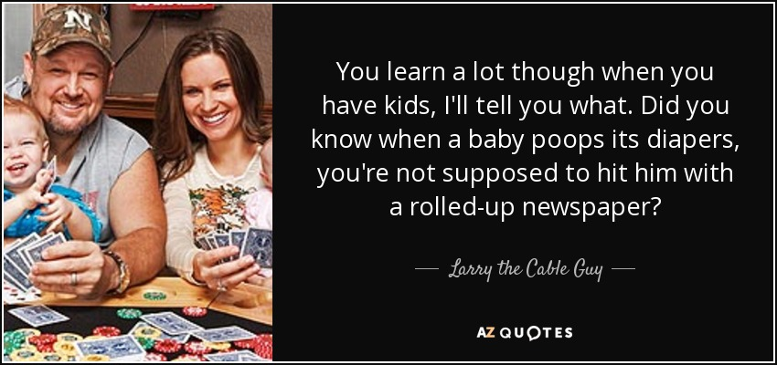 You learn a lot though when you have kids, I'll tell you what. Did you know when a baby poops its diapers, you're not supposed to hit him with a rolled-up newspaper? - Larry the Cable Guy