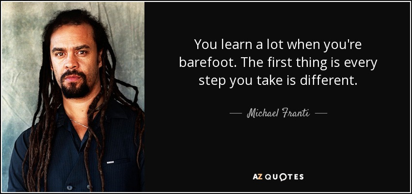 You learn a lot when you're barefoot. The first thing is every step you take is different. - Michael Franti