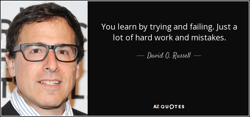 You learn by trying and failing. Just a lot of hard work and mistakes. - David O. Russell