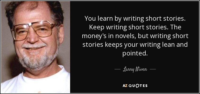 You learn by writing short stories. Keep writing short stories. The money's in novels, but writing short stories keeps your writing lean and pointed. - Larry Niven