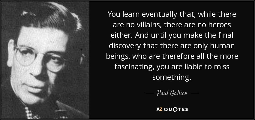 You learn eventually that, while there are no villains, there are no heroes either. And until you make the final discovery that there are only human beings, who are therefore all the more fascinating, you are liable to miss something. - Paul Gallico