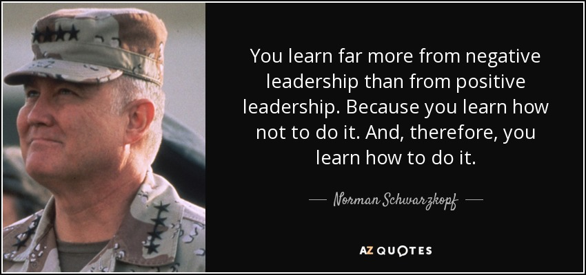You learn far more from negative leadership than from positive leadership. Because you learn how not to do it. And, therefore, you learn how to do it. - Norman Schwarzkopf