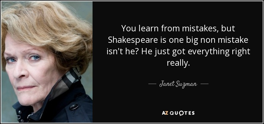 You learn from mistakes, but Shakespeare is one big non mistake isn't he? He just got everything right really. - Janet Suzman