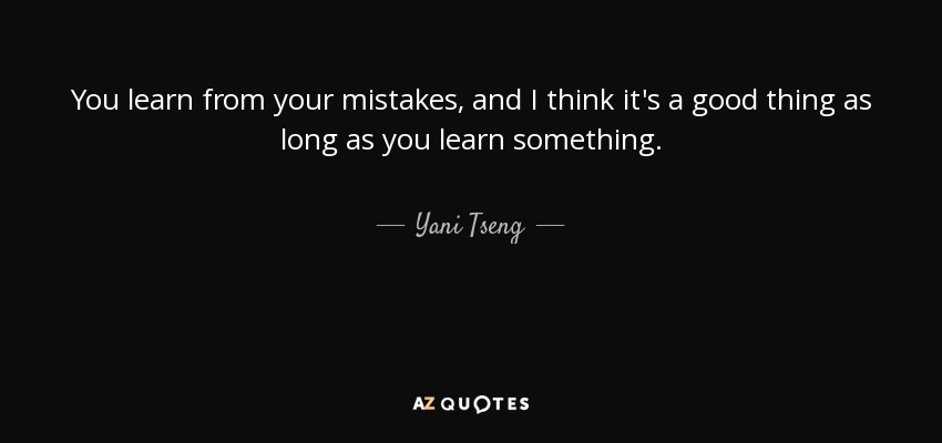 You learn from your mistakes, and I think it's a good thing as long as you learn something. - Yani Tseng