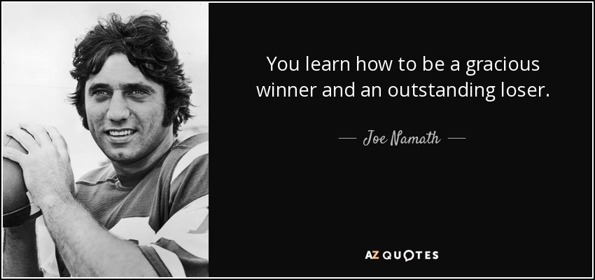 You learn how to be a gracious winner and an outstanding loser. - Joe Namath