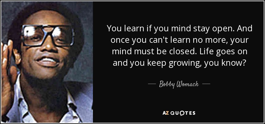 You learn if you mind stay open. And once you can't learn no more, your mind must be closed. Life goes on and you keep growing, you know? - Bobby Womack