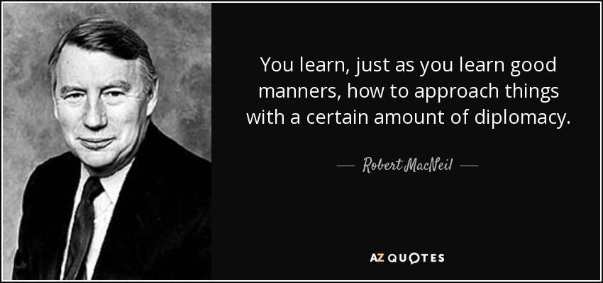You learn, just as you learn good manners, how to approach things with a certain amount of diplomacy. - Robert MacNeil