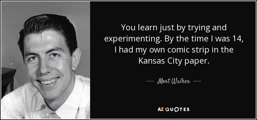 You learn just by trying and experimenting. By the time I was 14, I had my own comic strip in the Kansas City paper. - Mort Walker
