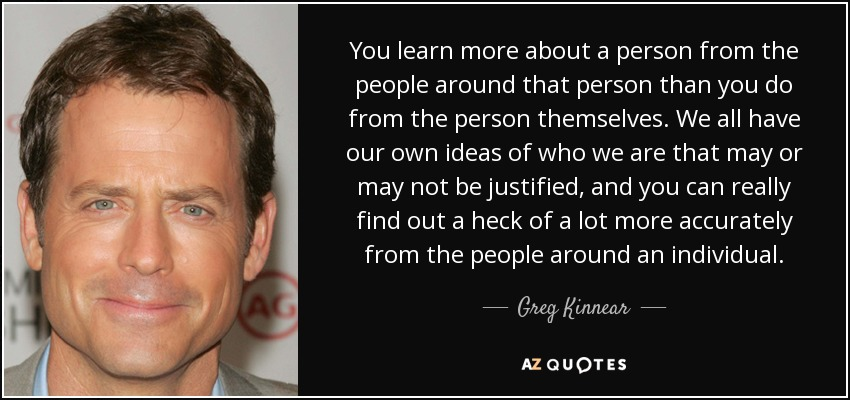 You learn more about a person from the people around that person than you do from the person themselves. We all have our own ideas of who we are that may or may not be justified, and you can really find out a heck of a lot more accurately from the people around an individual. - Greg Kinnear