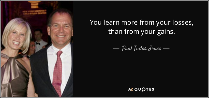 You learn more from your losses, than from your gains. - Paul Tudor Jones