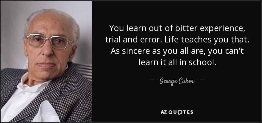 You learn out of bitter experience, trial and error. Life teaches you that. As sincere as you all are, you can't learn it all in school. - George Cukor