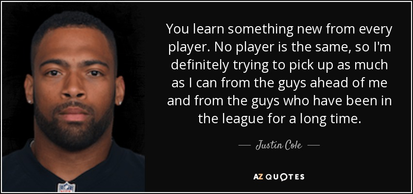 You learn something new from every player. No player is the same, so I'm definitely trying to pick up as much as I can from the guys ahead of me and from the guys who have been in the league for a long time. - Justin Cole