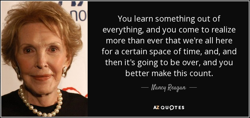 You learn something out of everything, and you come to realize more than ever that we're all here for a certain space of time, and, and then it's going to be over, and you better make this count. - Nancy Reagan