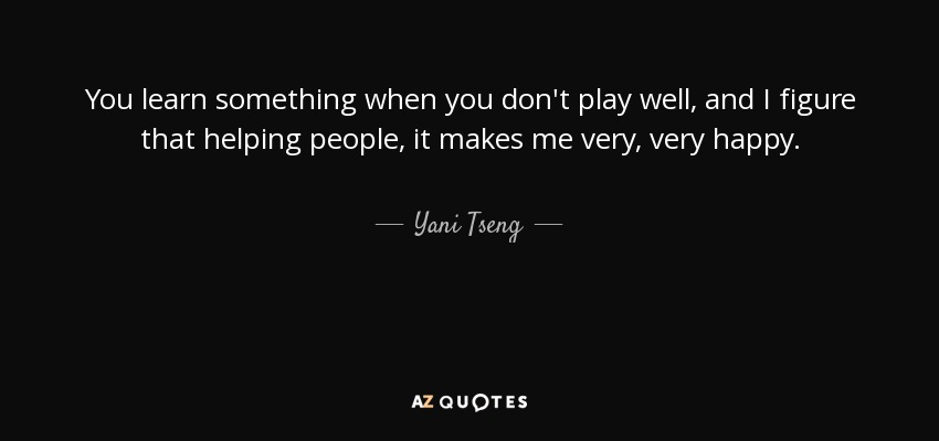 You learn something when you don't play well, and I figure that helping people, it makes me very, very happy. - Yani Tseng