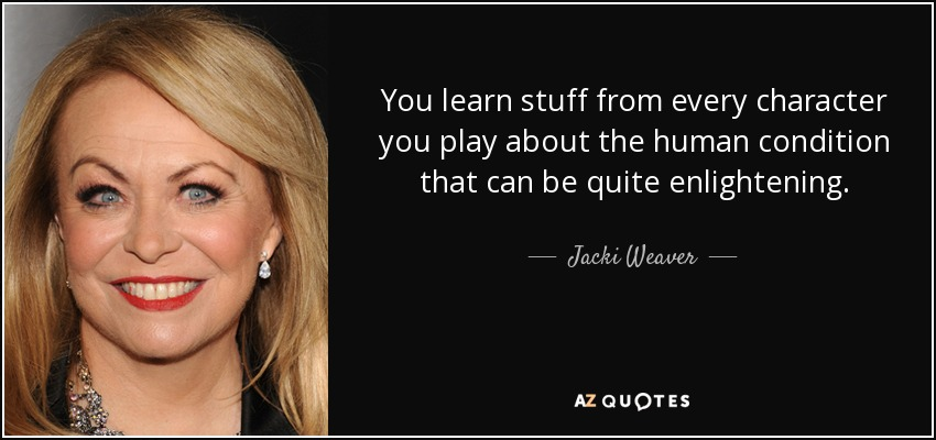 You learn stuff from every character you play about the human condition that can be quite enlightening. - Jacki Weaver
