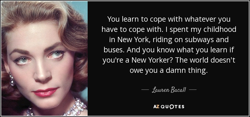 You learn to cope with whatever you have to cope with. I spent my childhood in New York, riding on subways and buses. And you know what you learn if you're a New Yorker? The world doesn't owe you a damn thing. - Lauren Bacall