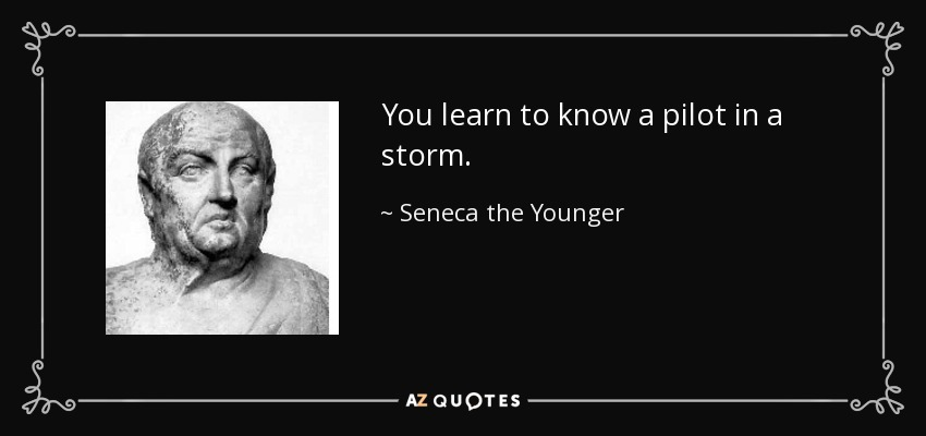 You learn to know a pilot in a storm. - Seneca the Younger