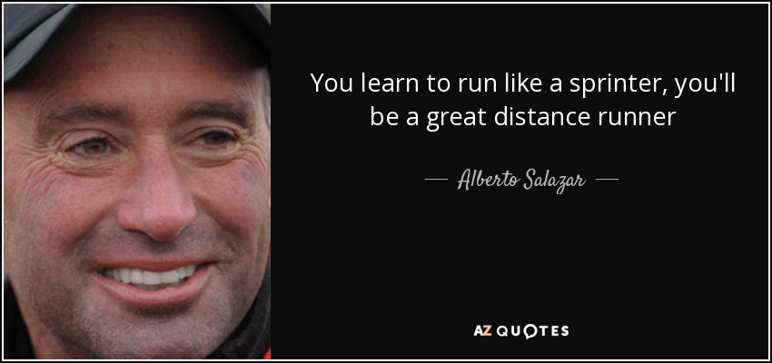 You learn to run like a sprinter, you'll be a great distance runner - Alberto Salazar