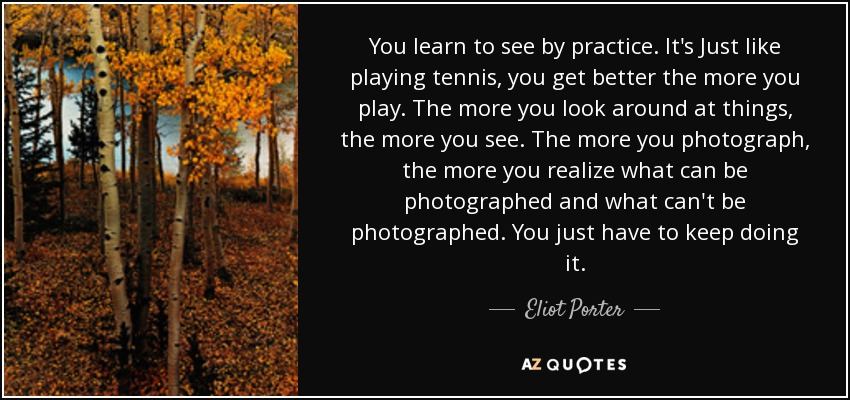 You learn to see by practice. It's Just like playing tennis, you get better the more you play. The more you look around at things, the more you see. The more you photograph, the more you realize what can be photographed and what can't be photographed. You just have to keep doing it. - Eliot Porter