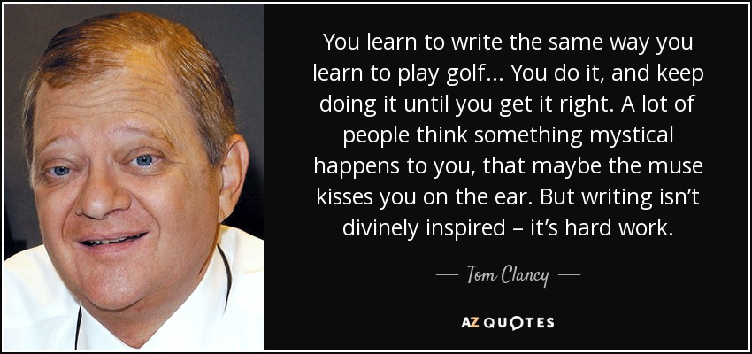You learn to write the same way you learn to play golf... You do it, and keep doing it until you get it right. A lot of people think something mystical happens to you, that maybe the muse kisses you on the ear. But writing isn't divinely inspired – it's hard work. - Tom Clancy