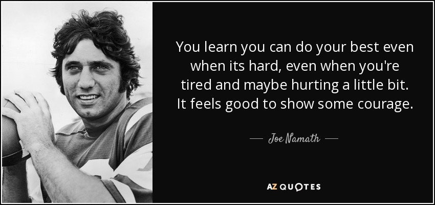 You learn you can do your best even when its hard, even when you're tired and maybe hurting a little bit. It feels good to show some courage. - Joe Namath