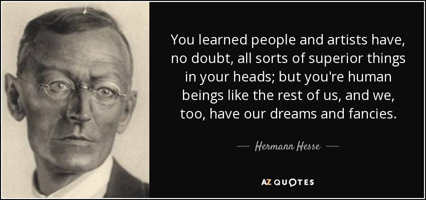 You learned people and artists have, no doubt, all sorts of superior things in your heads; but you're human beings like the rest of us, and we, too, have our dreams and fancies. - Hermann Hesse