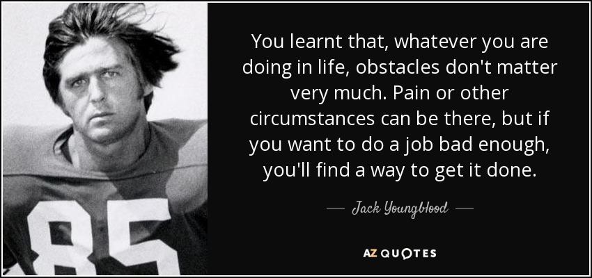 You learnt that, whatever you are doing in life, obstacles don't matter very much. Pain or other circumstances can be there, but if you want to do a job bad enough, you'll find a way to get it done. - Jack Youngblood