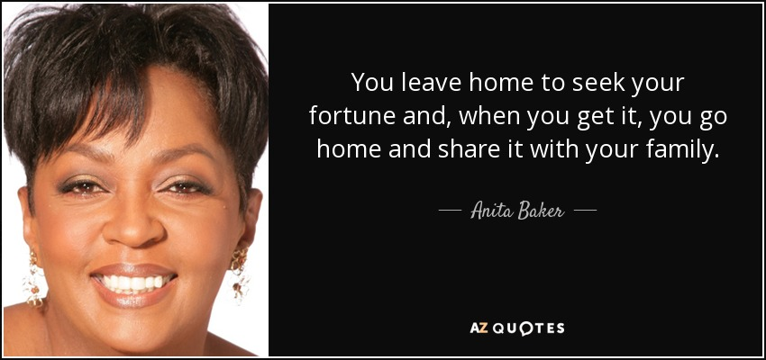 You leave home to seek your fortune and, when you get it, you go home and share it with your family. - Anita Baker