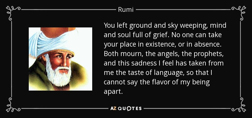 You left ground and sky weeping, mind and soul full of grief. No one can take your place in existence, or in absence. Both mourn, the angels, the prophets, and this sadness I feel has taken from me the taste of language, so that I cannot say the flavor of my being apart. - Rumi