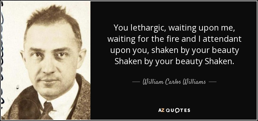 You lethargic, waiting upon me, waiting for the fire and I attendant upon you, shaken by your beauty Shaken by your beauty Shaken. - William Carlos Williams