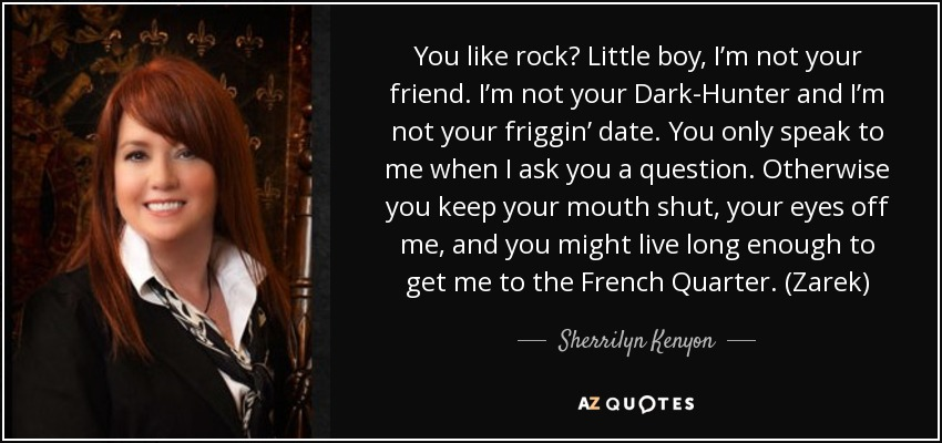 You like rock? Little boy, I'm not your friend. I'm not your Dark-Hunter and I'm not your friggin' date. You only speak to me when I ask you a question. Otherwise you keep your mouth shut, your eyes off me, and you might live long enough to get me to the French Quarter. (Zarek) - Sherrilyn Kenyon