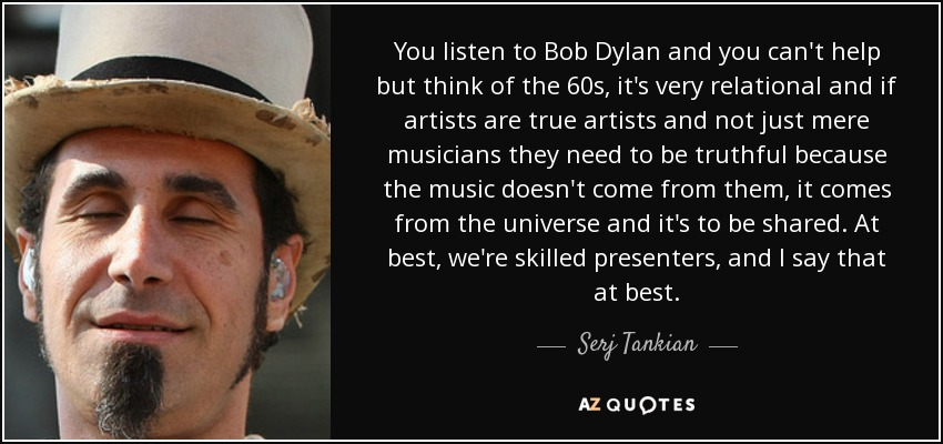 You listen to Bob Dylan and you can't help but think of the 60s, it's very relational and if artists are true artists and not just mere musicians they need to be truthful because the music doesn't come from them, it comes from the universe and it's to be shared. At best, we're skilled presenters, and I say that at best. - Serj Tankian