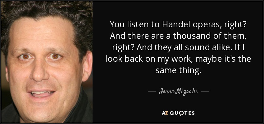 You listen to Handel operas, right? And there are a thousand of them, right? And they all sound alike. If I look back on my work, maybe it's the same thing. - Isaac Mizrahi