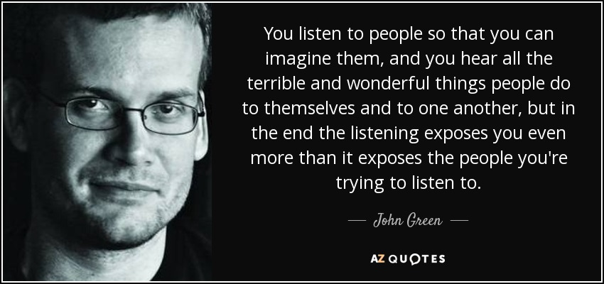 You listen to people so that you can imagine them, and you hear all the terrible and wonderful things people do to themselves and to one another, but in the end the listening exposes you even more than it exposes the people you're trying to listen to. - John Green