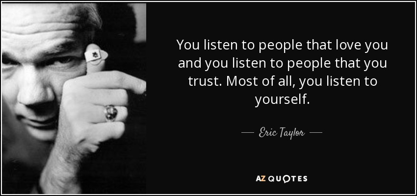 You listen to people that love you and you listen to people that you trust. Most of all, you listen to yourself. - Eric Taylor