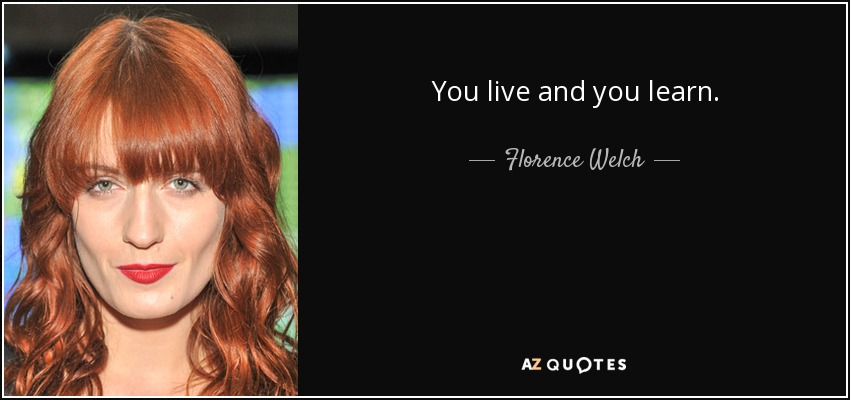 You live and you learn. - Florence Welch