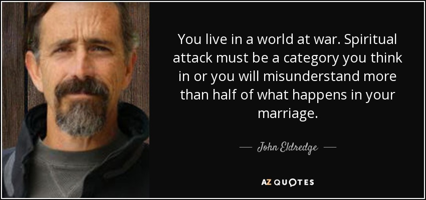 You live in a world at war. Spiritual attack must be a category you think in or you will misunderstand more than half of what happens in your marriage. - John Eldredge