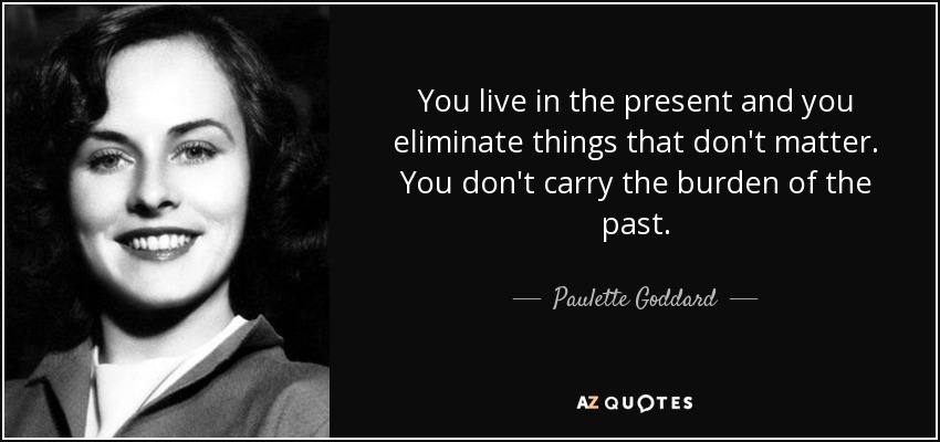 You live in the present and you eliminate things that don't matter. You don't carry the burden of the past. - Paulette Goddard