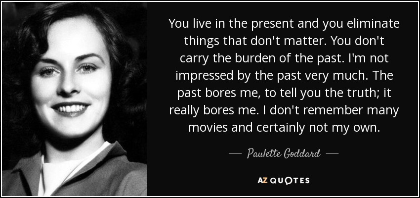You live in the present and you eliminate things that don't matter. You don't carry the burden of the past. I'm not impressed by the past very much. The past bores me, to tell you the truth; it really bores me. I don't remember many movies and certainly not my own. - Paulette Goddard