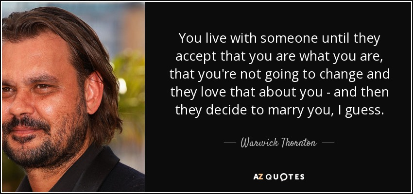 You live with someone until they accept that you are what you are, that you're not going to change and they love that about you - and then they decide to marry you, I guess. - Warwick Thornton